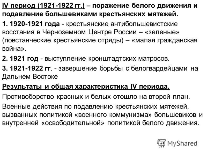 IV период (1921-1922 гг.) – поражение белого движения и подавление большевиками крестьянских мятежей. 1. 1920-1921 года - крестьянские антибольшевистские восстания в Черноземном Центре России – «зеленые» (повстанческие крестьянские отряды) – «малая г