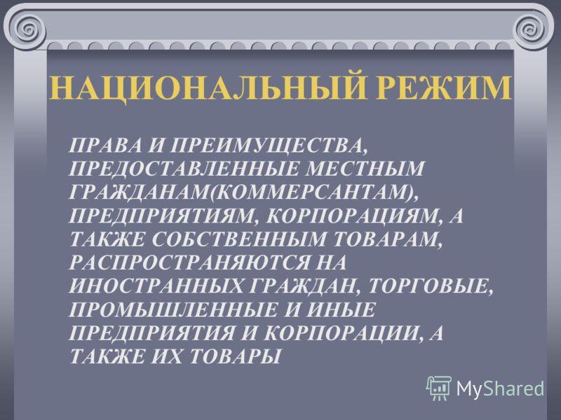 НАЦИОНАЛЬНЫЙ РЕЖИМ ПРАВА И ПРЕИМУЩЕСТВА, ПРЕДОСТАВЛЕННЫЕ МЕСТНЫМ ГРАЖДАНАМ(КОММЕРСАНТАМ), ПРЕДПРИЯТИЯМ, КОРПОРАЦИЯМ, А ТАКЖЕ СОБСТВЕННЫМ ТОВАРАМ, РАСПРОСТРАНЯЮТСЯ НА ИНОСТРАННЫХ ГРАЖДАН, ТОРГОВЫЕ, ПРОМЫШЛЕННЫЕ И ИНЫЕ ПРЕДПРИЯТИЯ И КОРПОРАЦИИ, А ТАКЖЕ