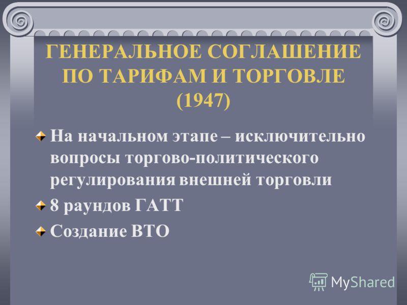 ГЕНЕРАЛЬНОЕ СОГЛАШЕНИЕ ПО ТАРИФАМ И ТОРГОВЛЕ (1947) На начальном этапе – исключительно вопросы торгово-политического регулирования внешней торговли 8 раундов ГАТТ Создание ВТО