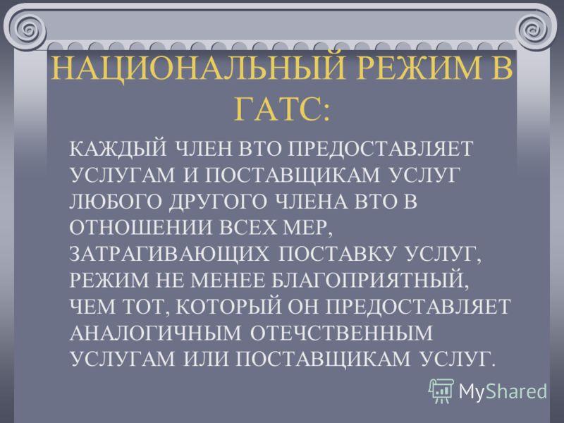 НАЦИОНАЛЬНЫЙ РЕЖИМ В ГАТС: КАЖДЫЙ ЧЛЕН ВТО ПРЕДОСТАВЛЯЕТ УСЛУГАМ И ПОСТАВЩИКАМ УСЛУГ ЛЮБОГО ДРУГОГО ЧЛЕНА ВТО В ОТНОШЕНИИ ВСЕХ МЕР, ЗАТРАГИВАЮЩИХ ПОСТАВКУ УСЛУГ, РЕЖИМ НЕ МЕНЕЕ БЛАГОПРИЯТНЫЙ, ЧЕМ ТОТ, КОТОРЫЙ ОН ПРЕДОСТАВЛЯЕТ АНАЛОГИЧНЫМ ОТЕЧСТВЕННЫМ