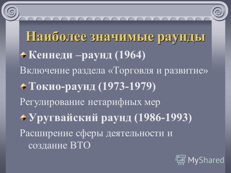 Наиболее значимые раунды Кеннеди –раунд (1964) Включение раздела «Торговля и развитие» Токио-раунд (1973-1979) Регулирование нетарифных мер Уругвайский раунд (1986-1993) Расширение сферы деятельности и создание ВТО