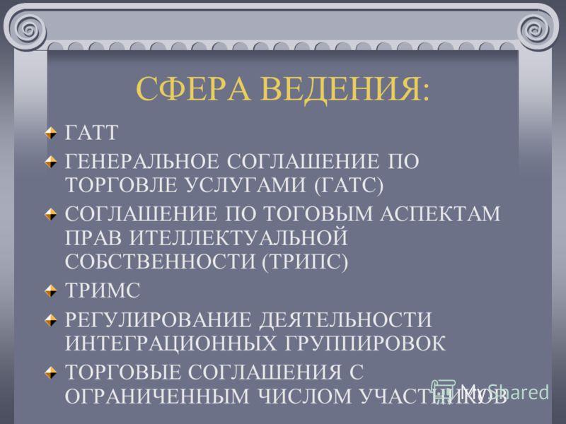 СФЕРА ВЕДЕНИЯ: ГАТТ ГЕНЕРАЛЬНОЕ СОГЛАШЕНИЕ ПО ТОРГОВЛЕ УСЛУГАМИ (ГАТС) СОГЛАШЕНИЕ ПО ТОГОВЫМ АСПЕКТАМ ПРАВ ИТЕЛЛЕКТУАЛЬНОЙ СОБСТВЕННОСТИ (ТРИПС) ТРИМС РЕГУЛИРОВАНИЕ ДЕЯТЕЛЬНОСТИ ИНТЕГРАЦИОННЫХ ГРУППИРОВОК ТОРГОВЫЕ СОГЛАШЕНИЯ С ОГРАНИЧЕННЫМ ЧИСЛОМ УЧА