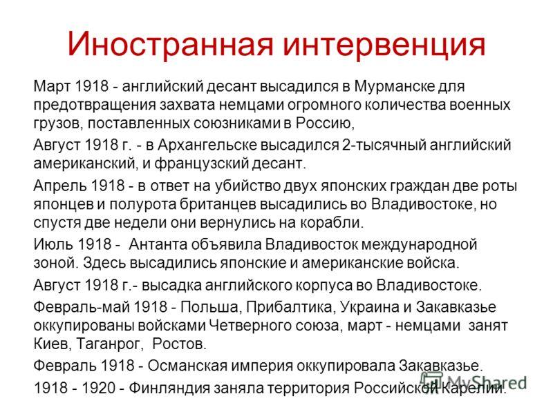 Иностранная интервенция Март 1918 - английский десант высадился в Мурманске для предотвращения захвата немцами огромного количества военных грузов, поставленных союзниками в Россию, Август 1918 г. - в Архангельске высадился 2-тысячный английский амер