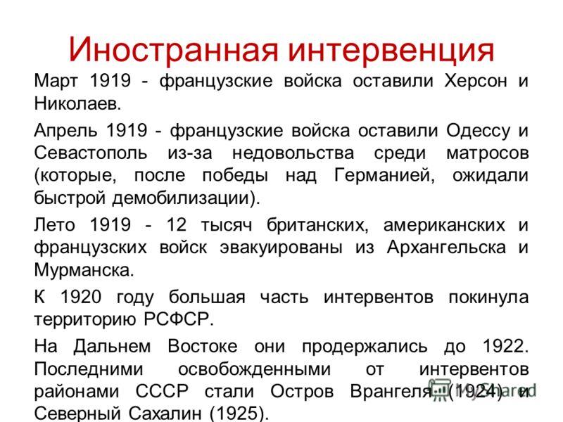Иностранная интервенция Март 1919 - французские войска оставили Херсон и Николаев. Апрель 1919 - французские войска оставили Одессу и Севастополь из-за недовольства среди матросов (которые, после победы над Германией, ожидали быстрой демобилизации).