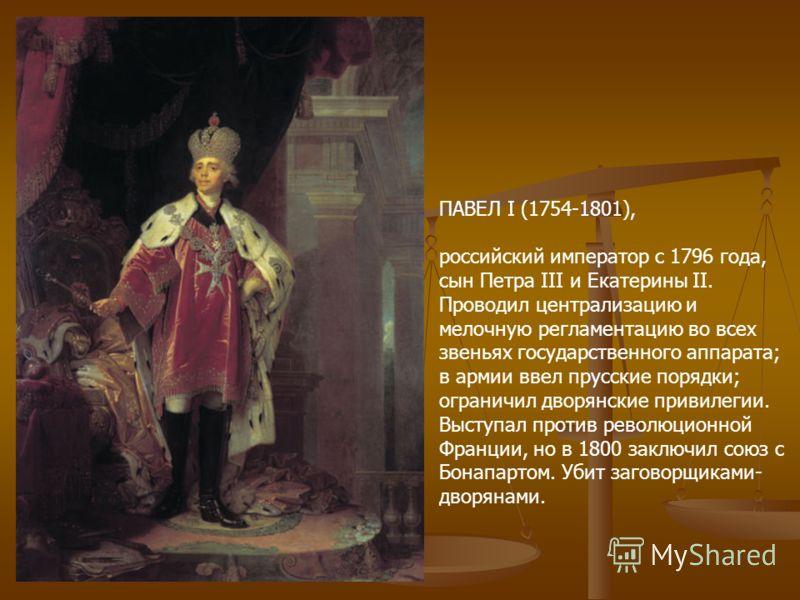ПАВЕЛ I (1754-1801), российский император с 1796 года, сын Петра III и Екатерины II. Проводил централизацию и мелочную регламентацию во всех звеньях государственного аппарата; в армии ввел прусские порядки; ограничил дворянские привилегии. Выступал п