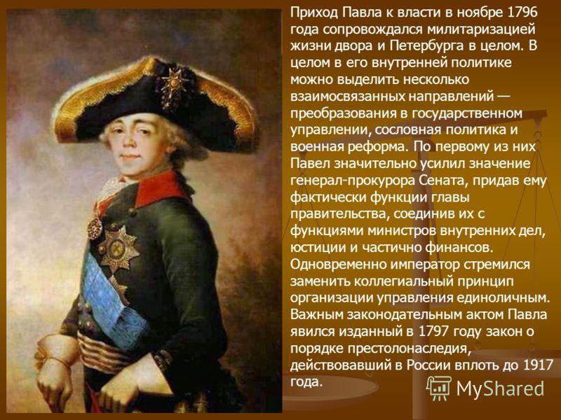 Приход Павла к власти в ноябре 1796 года сопровождался милитаризацией жизни двора и Петербурга в целом. В целом в его внутренней политике можно выделить несколько взаимосвязанных направлений преобразования в государственном управлении, сословная поли