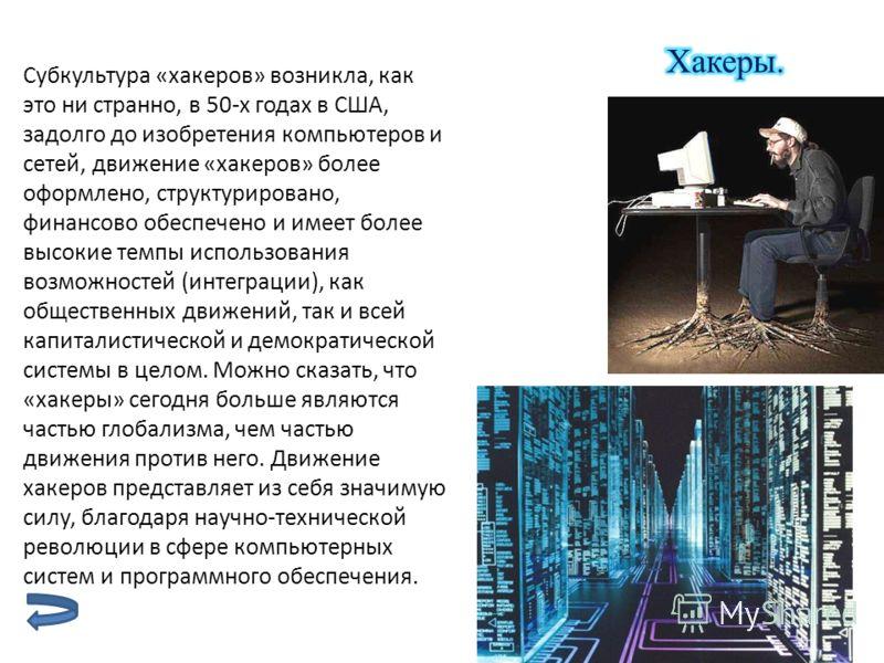 Субкультура «хакеров» возникла, как это ни странно, в 50-х годах в США, задолго до изобретения компьютеров и сетей, движение «хакеров» более оформлено, структурировано, финансово обеспечено и имеет более высокие темпы использования возможностей (инте
