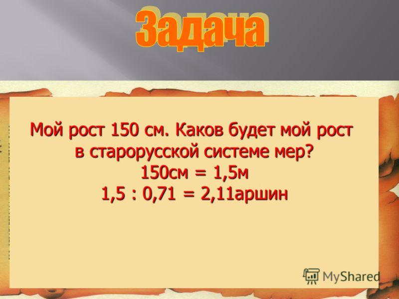 Мой рост 150 см. Каков будет мой рост в старорусской системе мер? 150см = 1,5м 1,5 : 0,71 = 2,11аршин