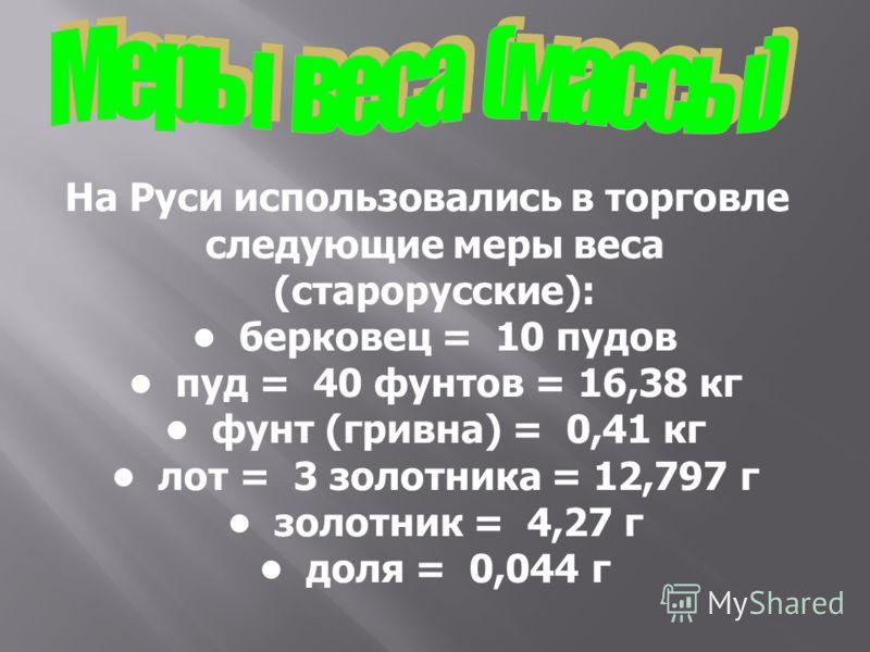На Руси использовались в торговле следующие меры веса (старорусские): берковец = 10 пудов пуд = 40 фунтов = 16,38 кг фунт (гривна) = 0,41 кг лот = 3 золотника = 12,797 г золотник = 4,27 г доля = 0,044 г
