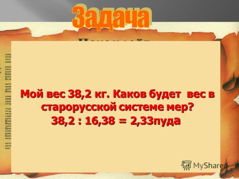 Мой вес 38,2 кг. Каков будет вес в Мой вес 38,2 кг. Каков будет вес в старорусской системе мер? старорусской системе мер? 38,2 : 16,38 = 2,33пуд а
