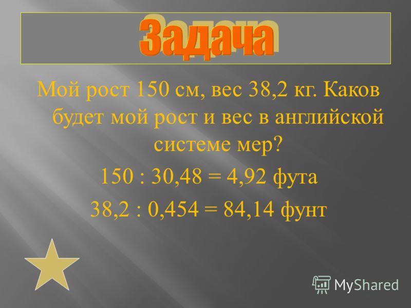 Мой рост 150 см, вес 38,2 кг. Каков будет мой рост и вес в английской системе мер ? 150 : 30,48 = 4,92 фута 38,2 : 0,454 = 84,14 фунт