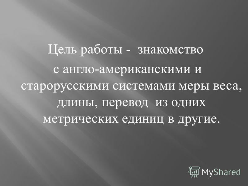 Цель работы - знакомство с англо - американскими и старорусскими системами меры веса, длины, перевод из одних метрических единиц в другие.
