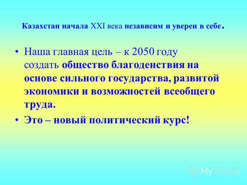 Казахстан начала XXI века независим и уверен в себе. Наша главная цель – к 2050 году создать общество благоденствия на основе сильного государства, развитой экономики и возможностей всеобщего труда. Это – новый политический курс!