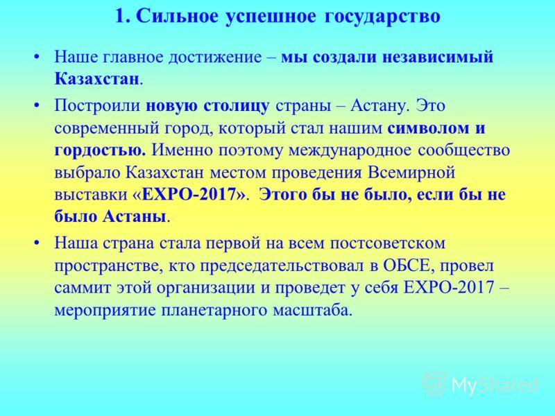 1. Сильное успешное государство Наше главное достижение – мы создали независимый Казахстан. Построили новую столицу страны – Астану. Это современный город, который стал нашим символом и гордостью. Именно поэтому международное сообщество выбрало Казах