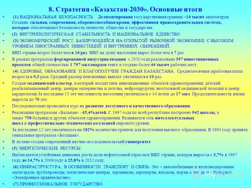 8. Стратегия «Казахстан-2030». Основные итоги (1) НАЦИОНАЛЬНАЯ БЕЗОПАСНОСТЬ. Делимитирована государственная граница –14 тысяч километров. Создана сильная, современная, обороноспособная армия, эффективная правоохранительная система, которые обеспечива