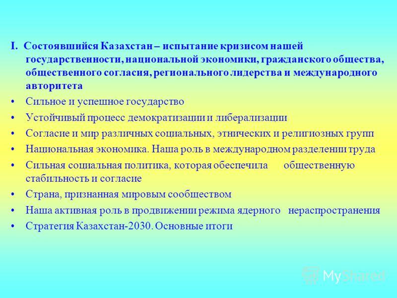 I. Состоявшийся Казахстан – испытание кризисом нашей государственности, национальной экономики, гражданского общества, общественного согласия, регионального лидерства и международного авторитета Сильное и успешное государство Устойчивый процесс демок