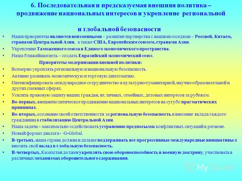 6. Последовательная и предсказуемая внешняя политика – продвижение национальных интересов и укрепление региональной и глобальной безопасности Наши приоритеты являются неизменными – развитие партнерства с нашими соседями – Россией, Китаем, странами Це