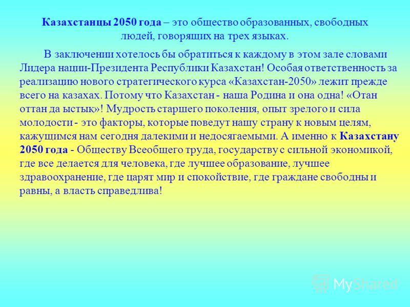 Казахстанцы 2050 года – это общество образованных, свободных людей, говорящих на трех языках. В заключении хотелось бы обратиться к каждому в этом зале словами Лидера нации-Президента Республики Казахстан! Особая ответственность за реализацию нового