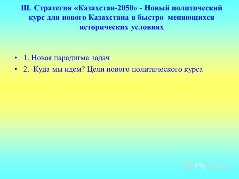 III. Стратегия «Казахстан-2050» - Новый политический курс для нового Казахстана в быстро меняющихся исторических условиях 1. Новая парадигма задач 2. Куда мы идем? Цели нового политического курса