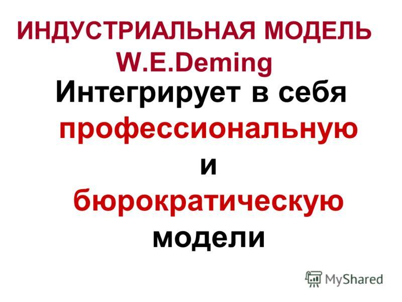 ИНДУСТРИАЛЬНАЯ МОДЕЛЬ W.E.Deming Интегрирует в себя профессиональную и бюрократическую модели