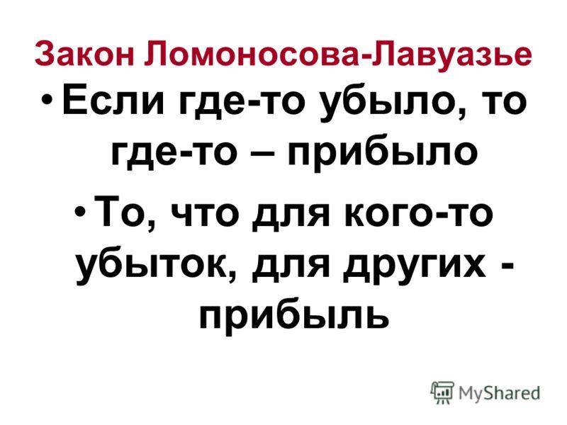 Закон Ломоносова-Лавуазье Если где-то убыло, то где-то – прибыло То, что для кого-то убыток, для других - прибыль