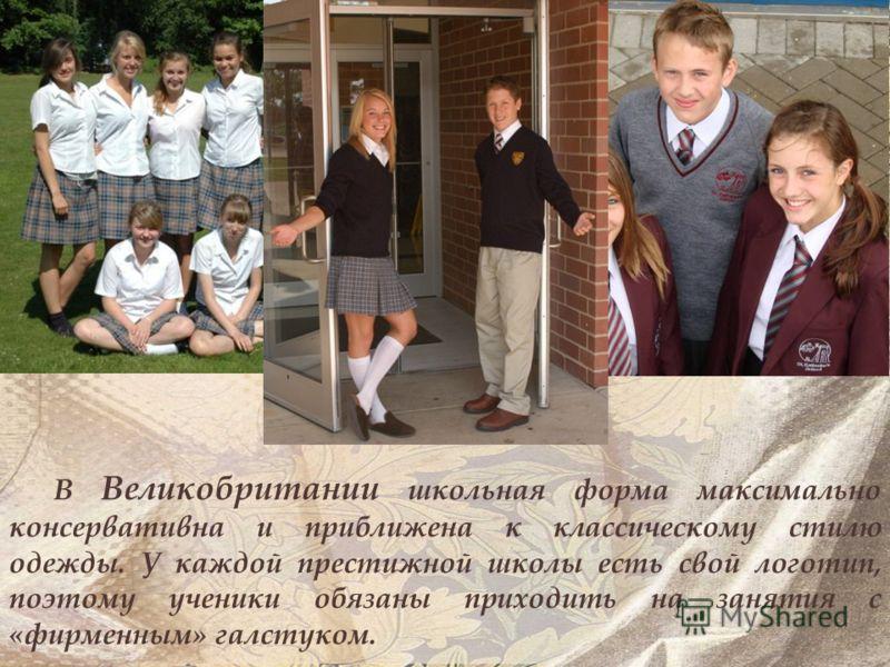 В Великобритании школьная форма максимально консервативна и приближена к классическому стилю одежды. У каждой престижной школы есть свой логотип, поэтому ученики обязаны приходить на занятия с «фирменным» галстуком.