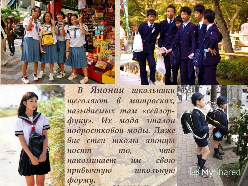 В Японии школьники щеголяют в матросках, называемых там «сейлор- фуку». Их мода эталон подростковой моды. Даже вне стен школы японцы носят то, что напоминает им свою привычную школьную форму.