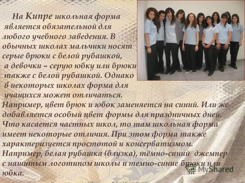 На Кипре школьная форма является обязательной для любого учебного заведения. В обычных школах мальчики носят серые брюки с белой рубашкой, а девочки – серую юбку или брюки также с белой рубашкой. Однако в некоторых школах форма для учащихся может отл