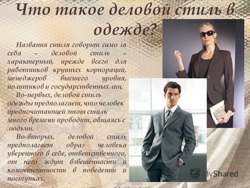 Что такое деловой стиль в одежде? Названия стиля говорит само за себя – деловой стиль – характерный, прежде всего для работников крупных корпораций, менеджеров высшего уровня, политиков и государственных лиц. Во-первых, деловой стиль одежды предполаг