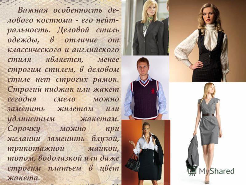 Важная особенность де- лового костюма - его нейт- ральность. Деловой стиль одежды, в отличие от классического и английского стиля является, менее строгим стилем, в деловом стиле нет строгих рамок. Строгий пиджак или жакет сегодня смело можно заменить