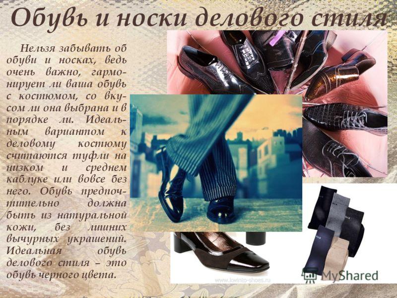 Обувь и носки делового стиля Нельзя забывать об обуви и носках, ведь очень важно, гармо- нирует ли ваша обувь с костюмом, со вку- сом ли она выбрана и в порядке ли. Идеаль- ным вариантом к деловому костюму считаются туфли на низком и среднем каблуке