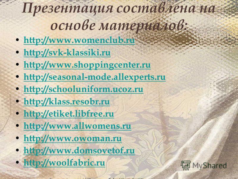 Презентация составлена на основе материалов: http://www.womenclub.ru http://svk-klassiki.ru http://www.shoppingcenter.ru http://seasonal-mode.allexperts.ru http://schooluniform.ucoz.ru http://klass.resobr.ru http://etiket.libfree.ru http://www.allwom