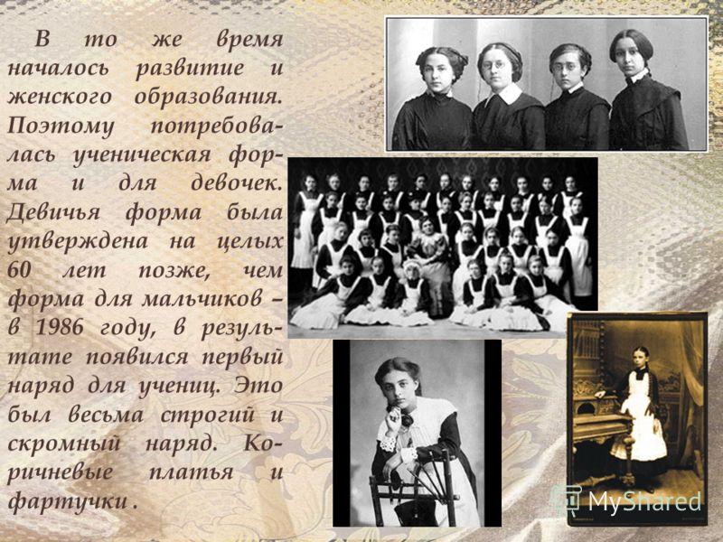 В то же время началось развитие и женского образования. Поэтому потребова- лась ученическая фор- ма и для девочек. Девичья форма была утверждена на целых 60 лет позже, чем форма для мальчиков – в 1986 году, в резуль- тате появился первый наряд для уч