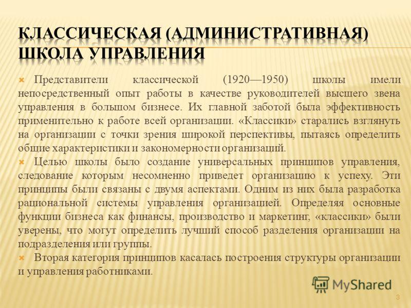 3 Представители классической (19201950) школы имели непосредственный опыт работы в качестве руководителей высшего звена управления в большом бизнесе. Их главной заботой была эффективность применительно к работе всей организации. «Классики» старались
