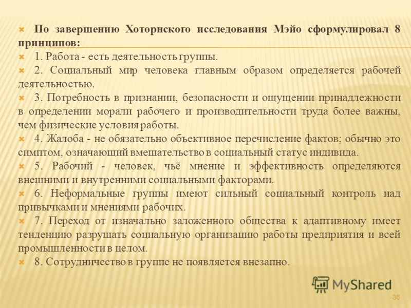 36 По завершению Хоторнского исследования Мэйо сформулировал 8 принципов: 1. Работа - есть деятельность группы. 2. Социальный мир человека главным образом определяется рабочей деятельностью. 3. Потребность в признании, безопасности и ощущении принадл