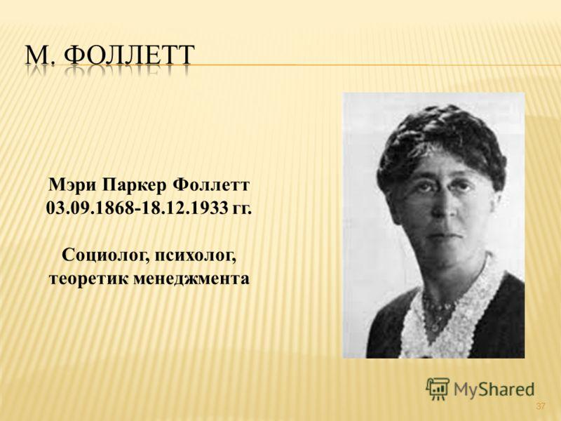 37 Мэри Паркер Фоллетт 03.09.1868-18.12.1933 гг. Социолог, психолог, теоретик менеджмента