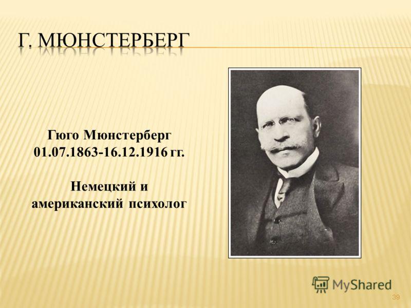 39 Гюго Мюнстерберг 01.07.1863-16.12.1916 гг. Немецкий и американский психолог