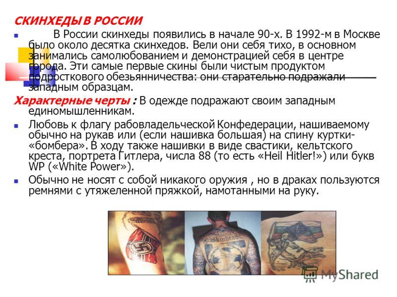 СКИНХЕДЫ В РОССИИ В России скинхеды появились в начале 90-х. В 1992-м в Москве было около десятка скинхедов. Вели они себя тихо, в основном занимались самолюбованием и демонстрацией себя в центре города. Эти самые первые скины были чистым продуктом п