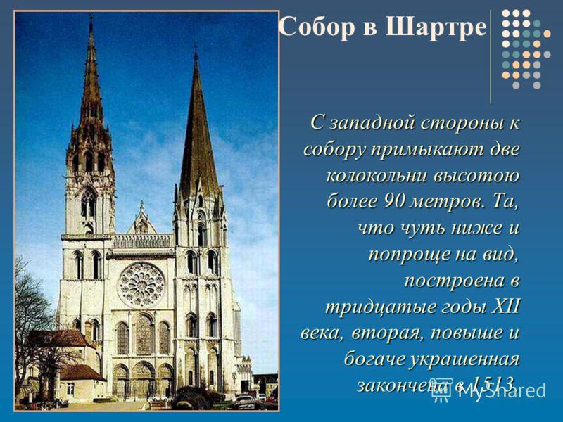 С западной стороны к собору примыкают две колокольни высотою более 90 метров. Та, что чуть ниже и попроще на вид, построена в тридцатые годы XII века, вторая, повыше и богаче украшенная закончена в 1513. Собор в Шартре