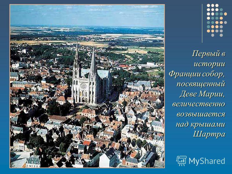 Первый в истории Франции собор, посвященный Деве Марии, величественно возвышается над крышами Шартра