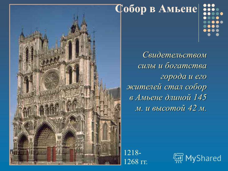 Свидетельством силы и богатства города и его жителей стал собор в Амьене длиной 145 м. и высотой 42 м. 1218- 1268 гг. Собор в Амьене