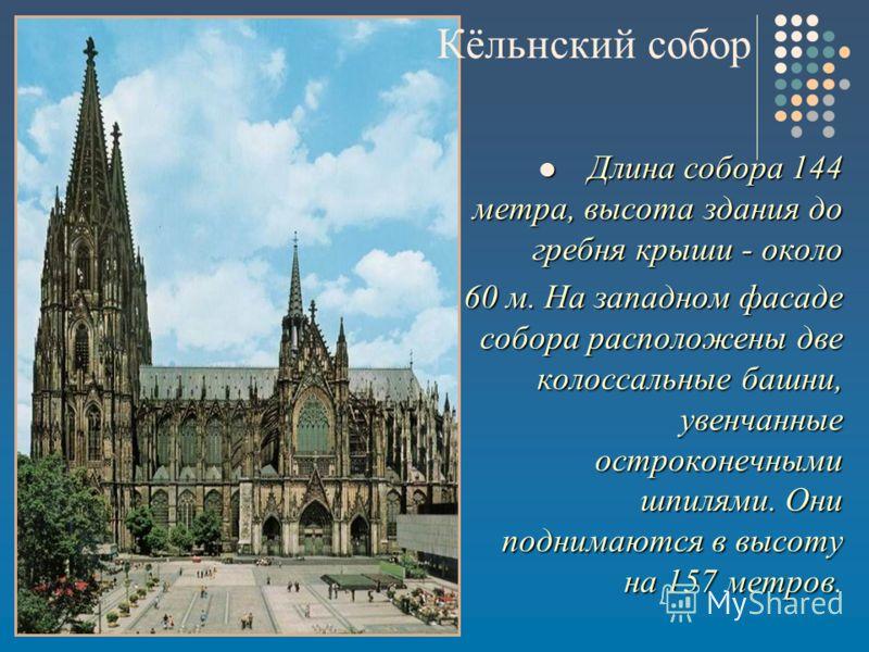 Длина собора 144 метра, высота здания до гребня крыши - около Длина собора 144 метра, высота здания до гребня крыши - около 60 м. На западном фасаде собора расположены две колоссальные башни, увенчанные остроконечными шпилями. Они поднимаются в высот