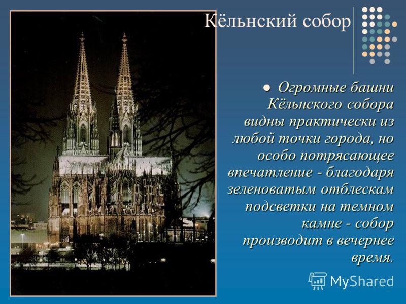 Огромные башни Кёльнского собора видны практически из любой точки города, но особо потрясающее впечатление - благодаря зеленоватым отблескам подсветки на темном камне - собор производит в вечернее время. Огромные башни Кёльнского собора видны практич