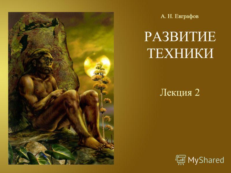 РАЗВИТИЕ ТЕХНИКИ Лекция 2 А. Н. Евграфов