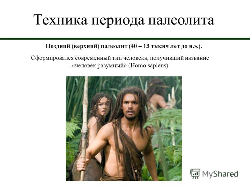 15 Техника периода палеолита Поздний (верхний) палеолит (40 – 13 тысяч лет до н.э.). Сформировался современный тип человека, получивший название «человек разумный» (Homo sapiens)