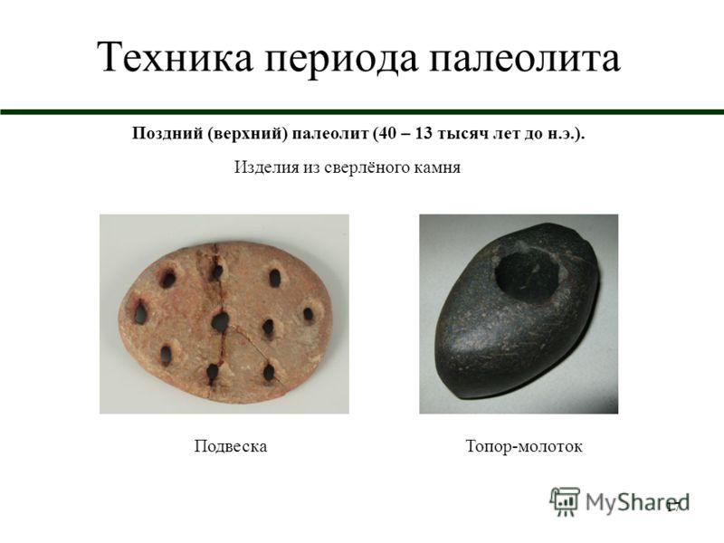 17 Техника периода палеолита Поздний (верхний) палеолит (40 – 13 тысяч лет до н.э.). Изделия из сверлёного камня ПодвескаТопор-молоток