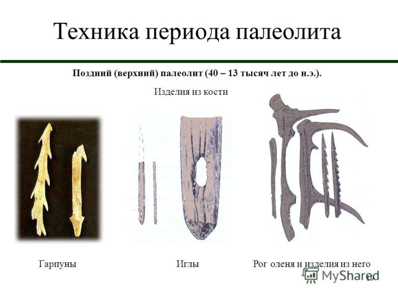 19 Техника периода палеолита Поздний (верхний) палеолит (40 – 13 тысяч лет до н.э.). Изделия из кости ГарпуныИглыРог оленя и изделия из него