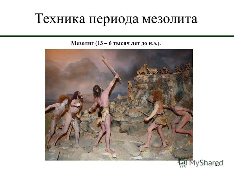 23 Техника периода мезолита Мезолит (13 – 6 тысяч лет до н.э.).