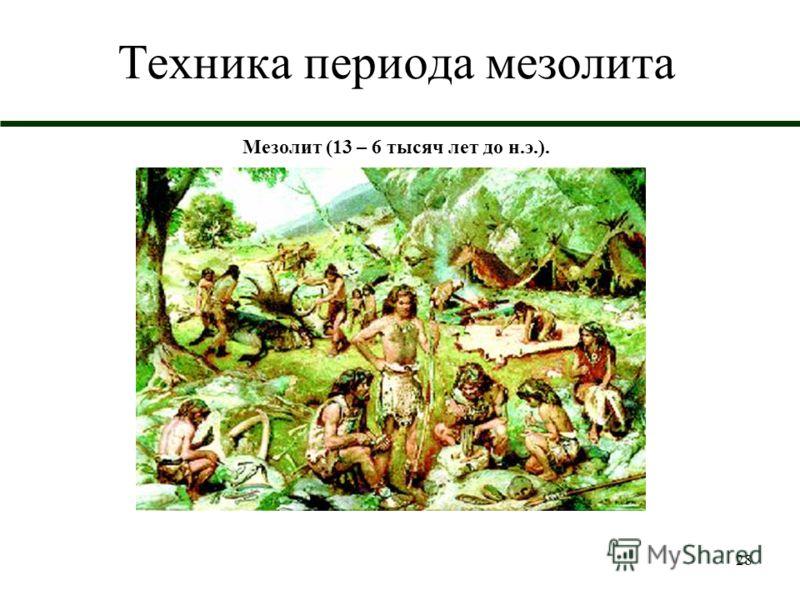28 Техника периода мезолита Мезолит (13 – 6 тысяч лет до н.э.).