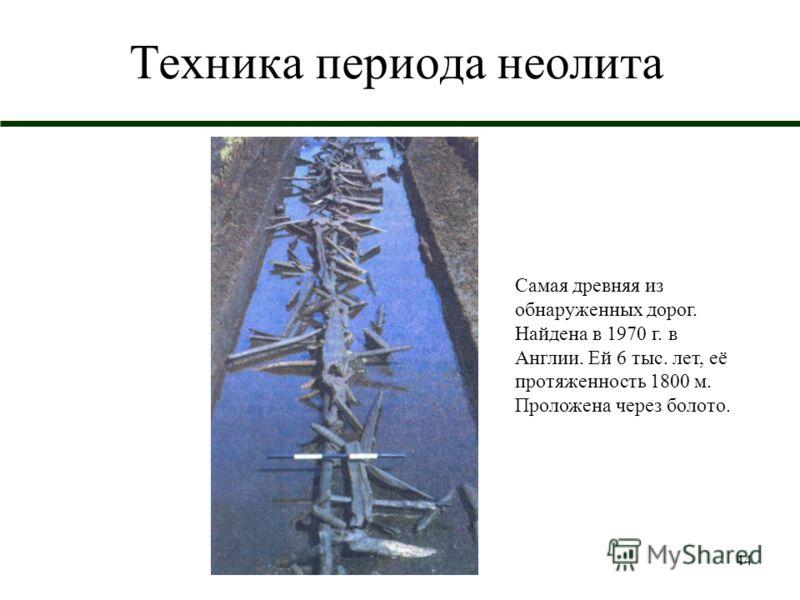44 Техника периода неолита Самая древняя из обнаруженных дорог. Найдена в 1970 г. в Англии. Ей 6 тыс. лет, её протяженность 1800 м. Проложена через болото.